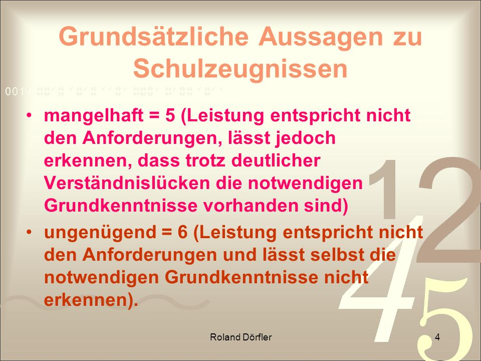 Roland Dörfler4 Grundsätzliche Aussagen zu Schulzeugnissen mangelhaft = 5 (Leistung entspricht nicht den Anforderungen, lässt jedoch erkennen, dass tr