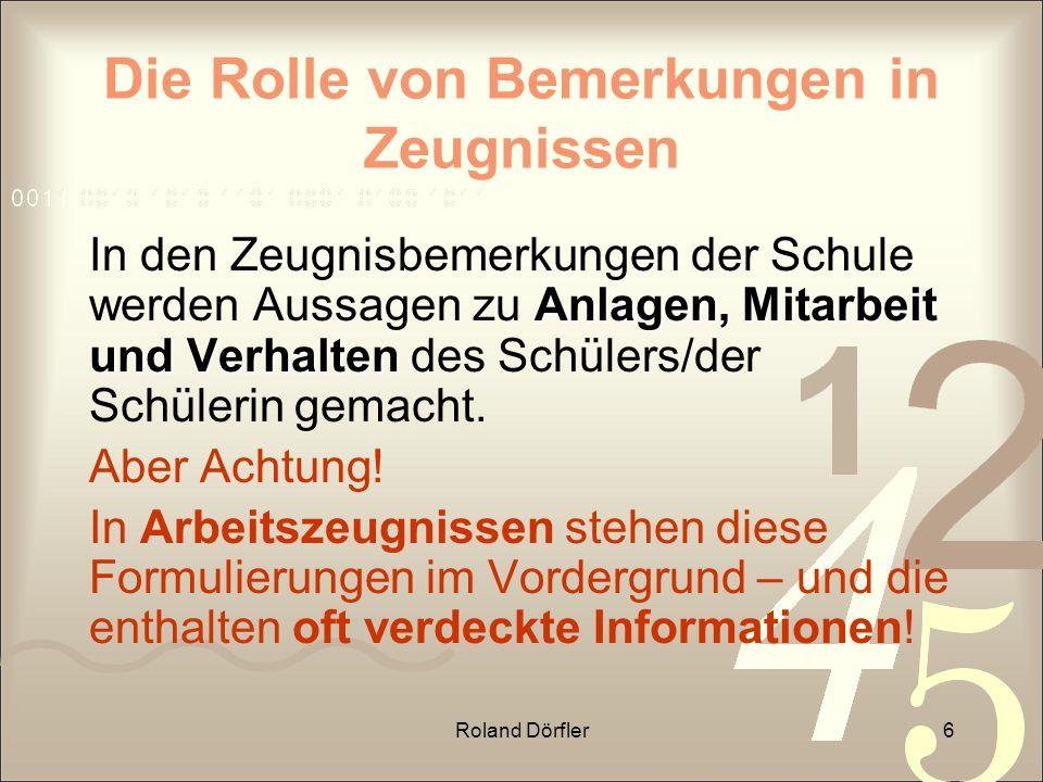 Roland Dörfler6 Die Rolle von Bemerkungen in Zeugnissen Anlagen, Mitarbeit und Verhalten In den Zeugnisbemerkungen der Schule werden Aussagen zu Anlag