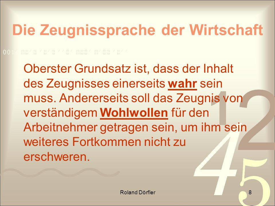 Roland Dörfler8 Die Zeugnissprache der Wirtschaft Oberster Grundsatz ist, dass der Inhalt des Zeugnisses einerseits wahr sein muss. Andererseits soll