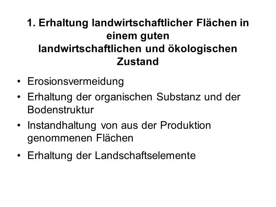 1. Erhaltung landwirtschaftlicher Flächen in einem guten landwirtschaftlichen und ökologischen Zustand Erosionsvermeidung Erhaltung der organischen Su
