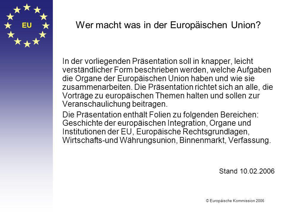 EU © Europäische Kommission 2006 Wer macht was in der Europäischen Union? In der vorliegenden Präsentation soll in knapper, leicht verständlicher Form
