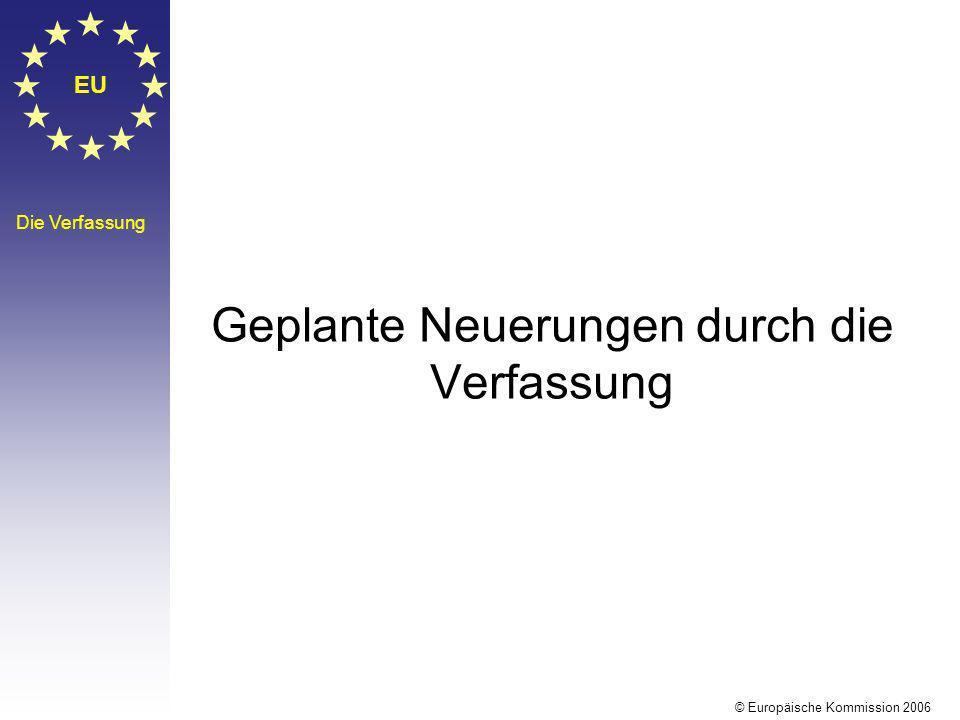EU Die Verfassung Geplante Neuerungen durch die Verfassung © Europäische Kommission 2006