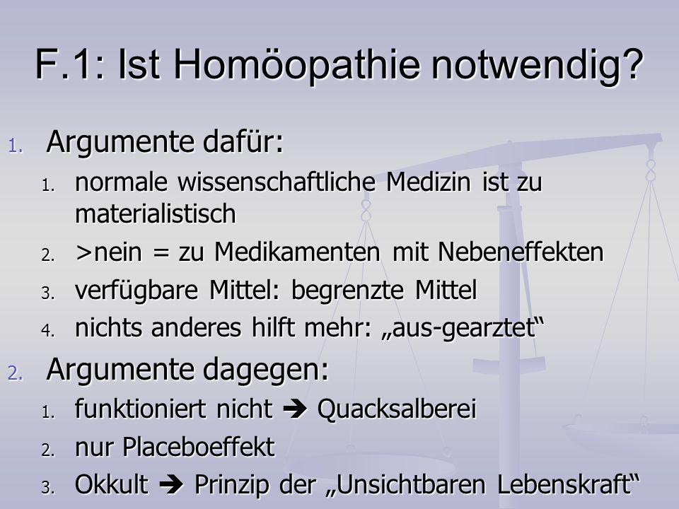 F.1: Ist Homöopathie notwendig? 1. Argumente dafür: 1. normale wissenschaftliche Medizin ist zu materialistisch 2. >nein = zu Medikamenten mit Nebenef