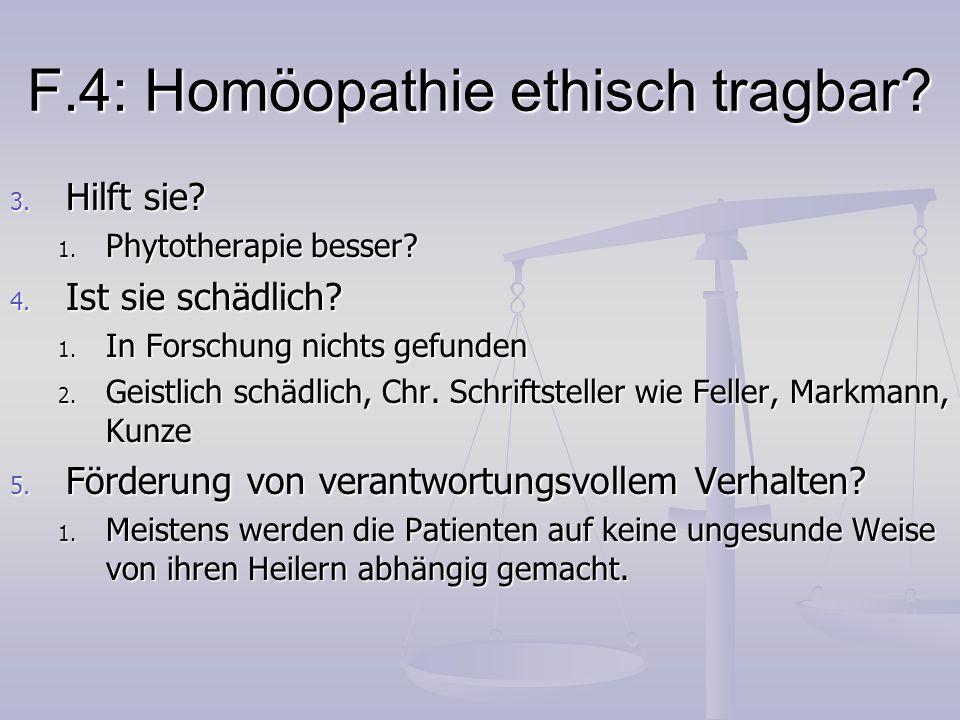 F.4: Homöopathie ethisch tragbar? 3. Hilft sie? 1. Phytotherapie besser? 4. Ist sie schädlich? 1. In Forschung nichts gefunden 2. Geistlich schädlich,