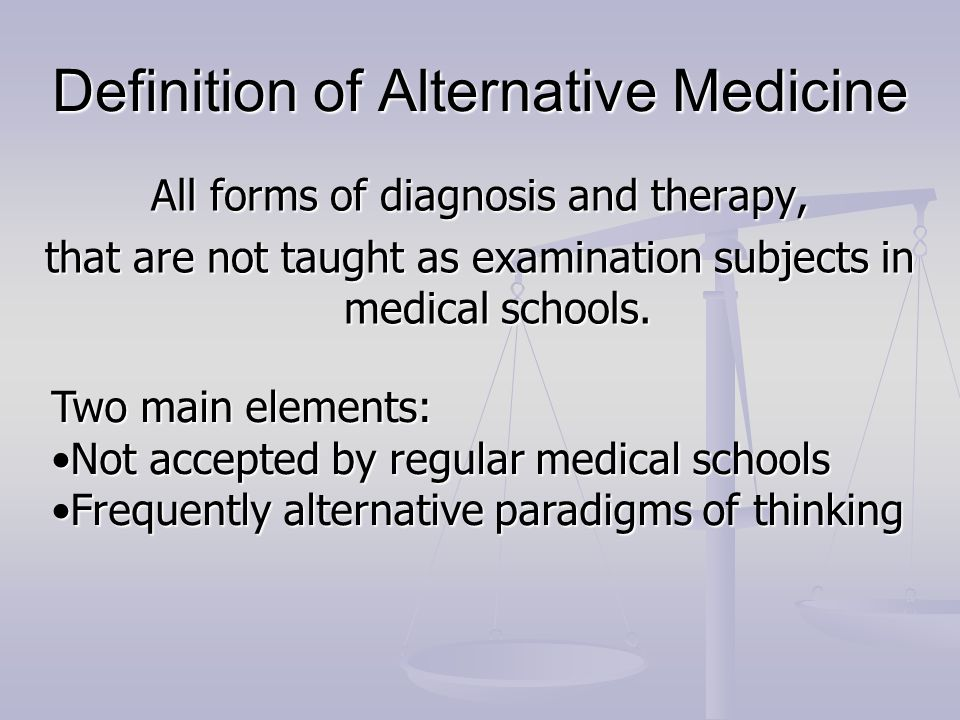 Definition of Alternative Medicine All forms of diagnosis and therapy, that are not taught as examination subjects in medical schools. Two main elemen