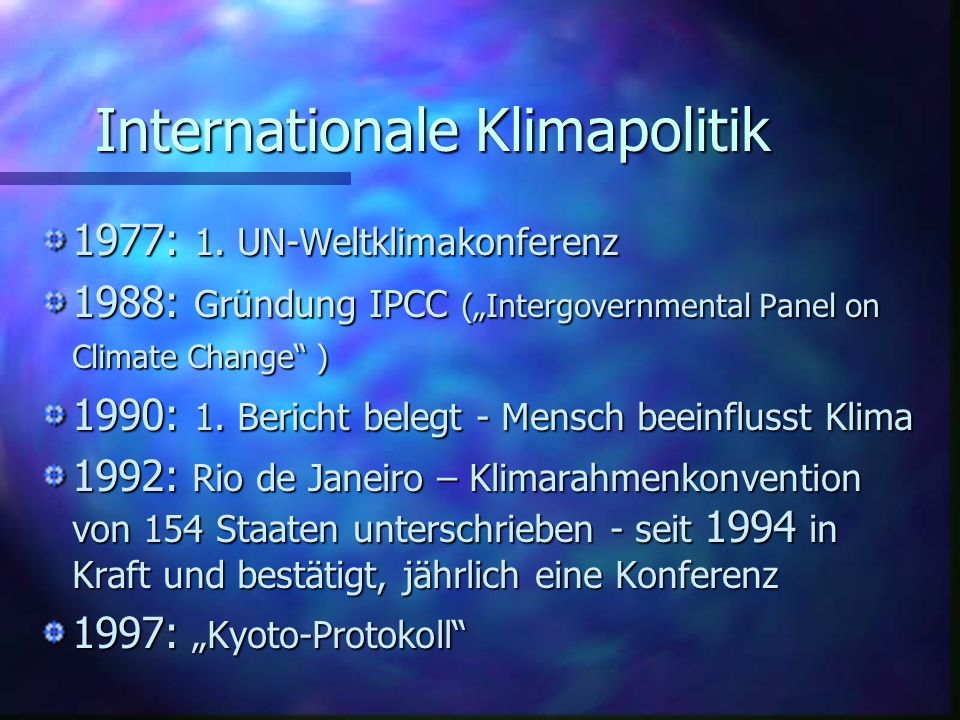 Internationale Klimapolitik 1977: 1. UN-Weltklimakonferenz 1988: Gründung IPCC (Intergovernmental Panel on Climate Change ) 1990: 1. Bericht belegt -