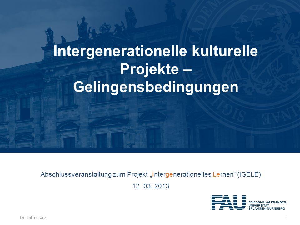 Dr. Julia Franz 1 Intergenerationelle kulturelle Projekte – Gelingensbedingungen Abschlussveranstaltung zum Projekt Intergenerationelles Lernen (IGELE