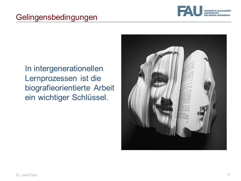 Dr. Julia Franz 27 In intergenerationellen Lernprozessen ist die biografieorientierte Arbeit ein wichtiger Schlüssel. Gelingensbedingungen