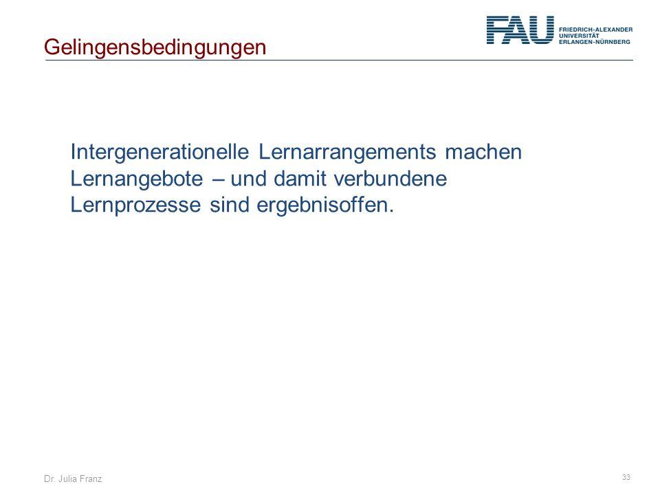 Dr. Julia Franz 33 Intergenerationelle Lernarrangements machen Lernangebote – und damit verbundene Lernprozesse sind ergebnisoffen. Gelingensbedingung
