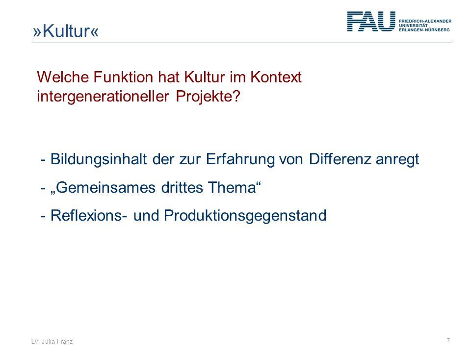 Dr. Julia Franz 7 Welche Funktion hat Kultur im Kontext intergenerationeller Projekte? - Bildungsinhalt der zur Erfahrung von Differenz anregt - Gemei