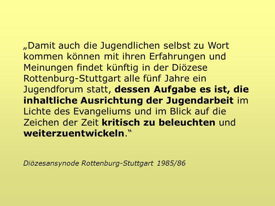 Damit auch die Jugendlichen selbst zu Wort kommen können mit ihren Erfahrungen und Meinungen findet künftig in der Diözese Rottenburg-Stuttgart alle fünf Jahre ein Jugendforum statt, dessen Aufgabe es ist, die inhaltliche Ausrichtung der Jugendarbeit im Lichte des Evangeliums und im Blick auf die Zeichen der Zeit kritisch zu beleuchten und weiterzuentwickeln.