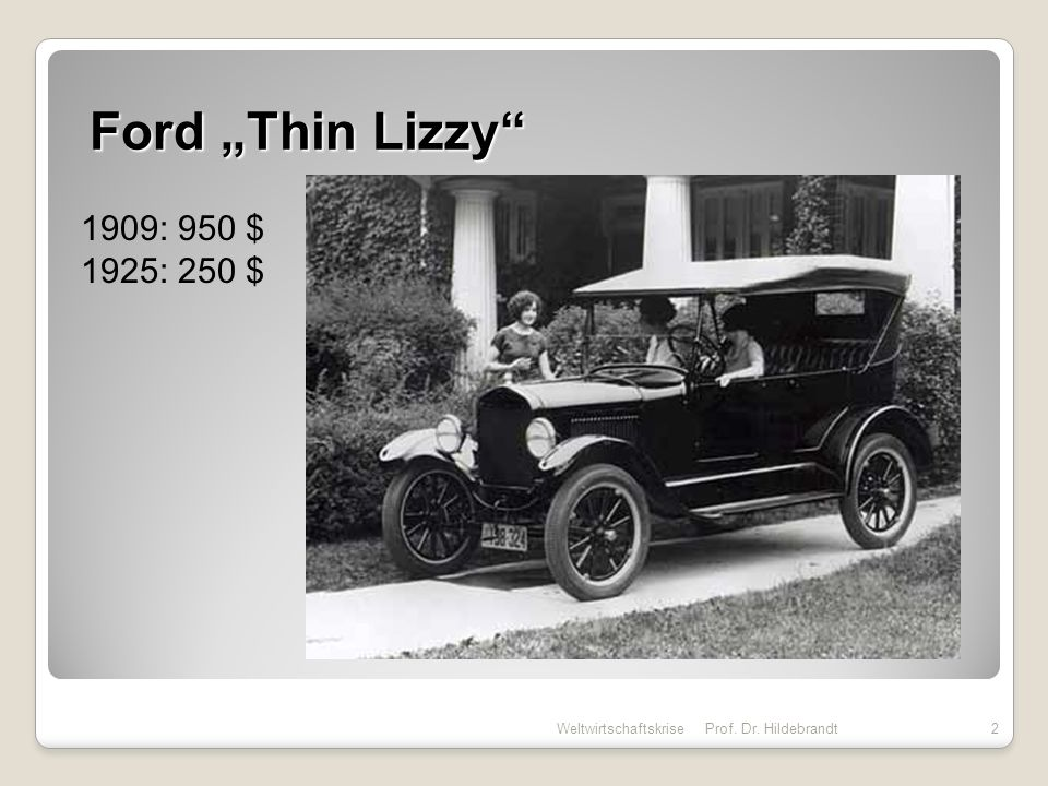 Ford Thin Lizzy Weltwirtschaftskrise 2Prof. Dr. Hildebrandt 1909: 950 $ 1925: 250 $