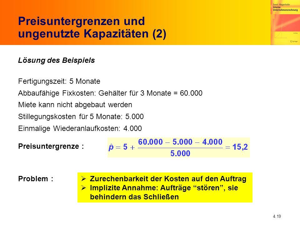 4.19 Preisuntergrenzen und ungenutzte Kapazitäten (2) Lösung des Beispiels Fertigungszeit: 5 Monate Abbaufähige Fixkosten: Gehälter für 3 Monate = 60.