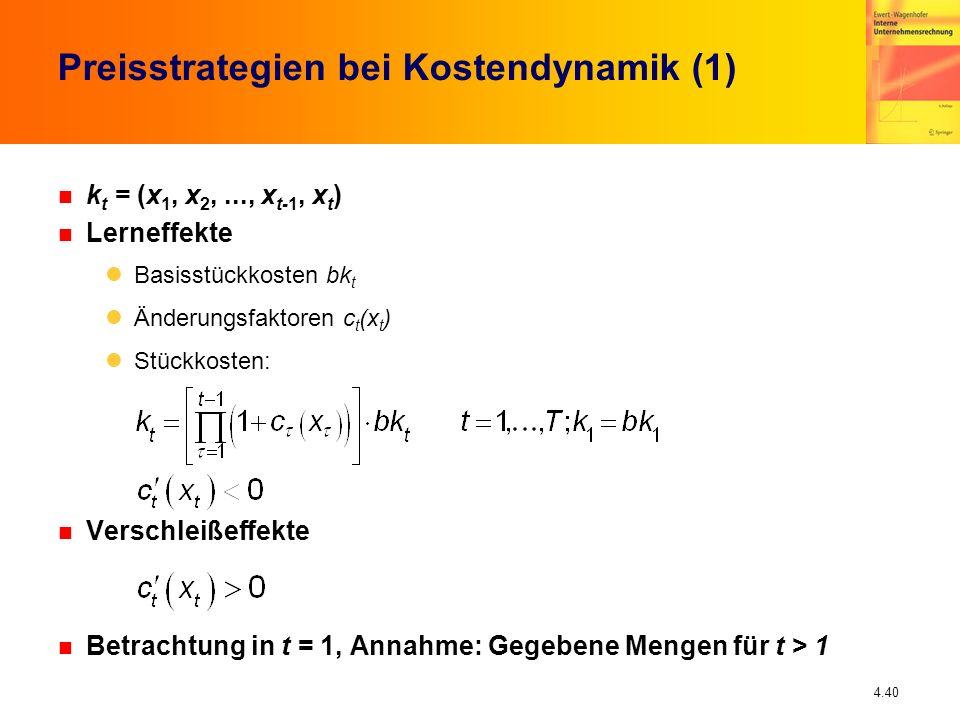 4.40 Preisstrategien bei Kostendynamik (1) n k t = (x 1, x 2,..., x t-1, x t ) n Lerneffekte Basisstückkosten bk t Änderungsfaktoren c t (x t ) Stückk