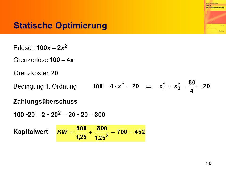 4.45 Statische Optimierung Erlöse : 100x 2x 2 Grenzerlöse 100 4x Grenzkosten 20 Bedingung 1. Ordnung Zahlungsüberschuss 100 20 2 20 2 20 20 800 Kapita