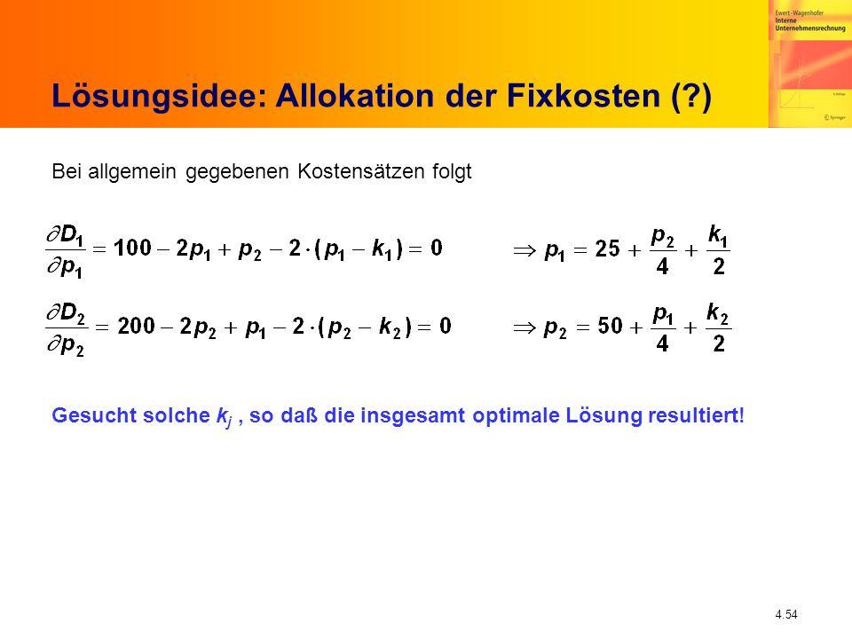 4.54 Lösungsidee: Allokation der Fixkosten (?) Bei allgemein gegebenen Kostensätzen folgt Gesucht solche k j, so daß die insgesamt optimale Lösung res