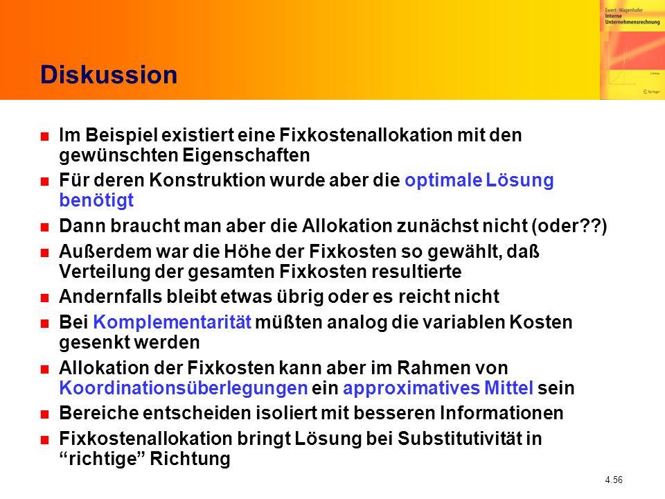 4.56 Diskussion n Im Beispiel existiert eine Fixkostenallokation mit den gewünschten Eigenschaften n Für deren Konstruktion wurde aber die optimale Lö