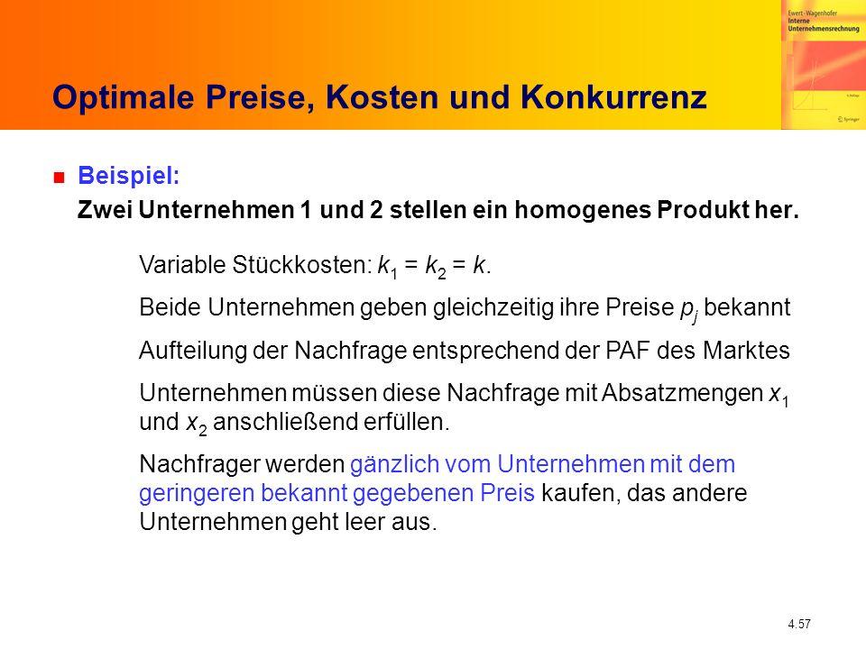 4.57 Optimale Preise, Kosten und Konkurrenz n Beispiel: Zwei Unternehmen 1 und 2 stellen ein homogenes Produkt her. Variable Stückkosten: k 1 = k 2 =