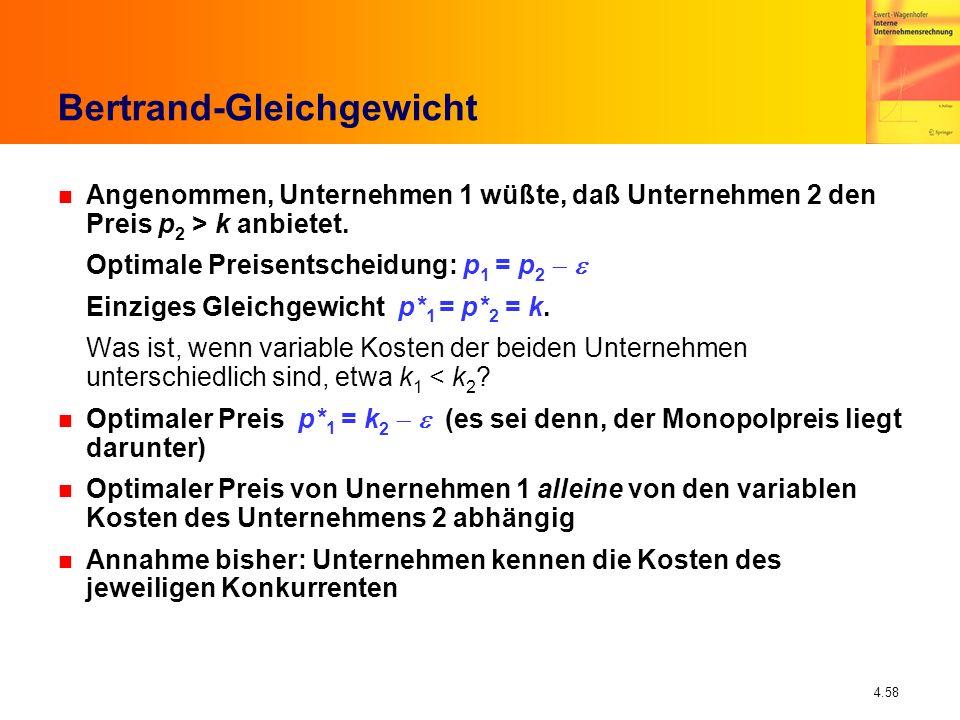 4.58 Bertrand-Gleichgewicht n Angenommen, Unternehmen 1 wüßte, daß Unternehmen 2 den Preis p 2 > k anbietet. Optimale Preisentscheidung: p 1 = p 2 Ein