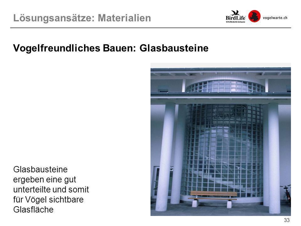 33 Vogelfreundliches Bauen: Glasbausteine Glasbausteine ergeben eine gut unterteilte und somit für Vögel sichtbare Glasfläche Lösungsansätze: Material