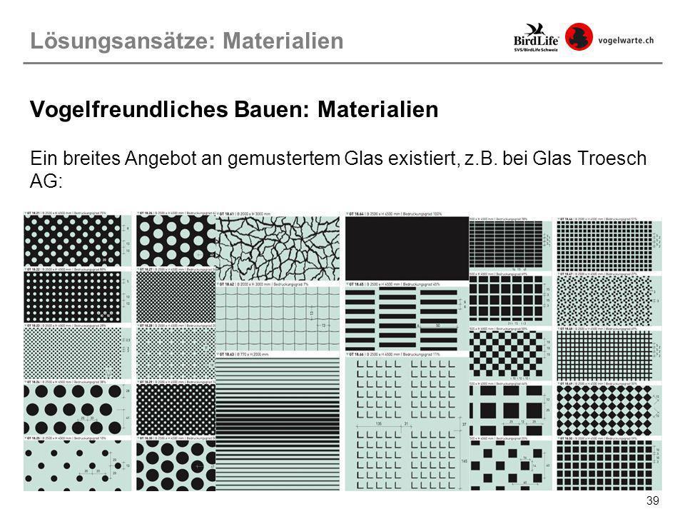39 Ein breites Angebot an gemustertem Glas existiert, z.B. bei Glas Troesch AG: Lösungsansätze: Materialien Vogelfreundliches Bauen: Materialien