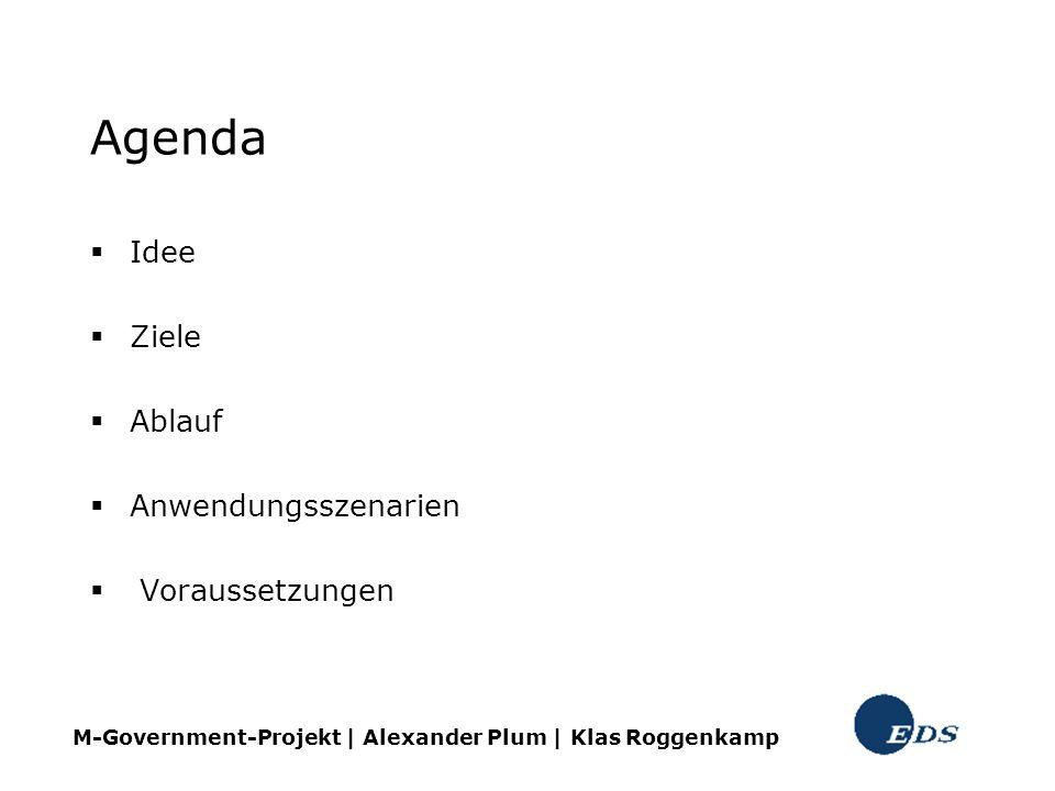Agenda Idee Ziele Ablauf Anwendungsszenarien Voraussetzungen M-Government-Projekt | Alexander Plum | Klas Roggenkamp