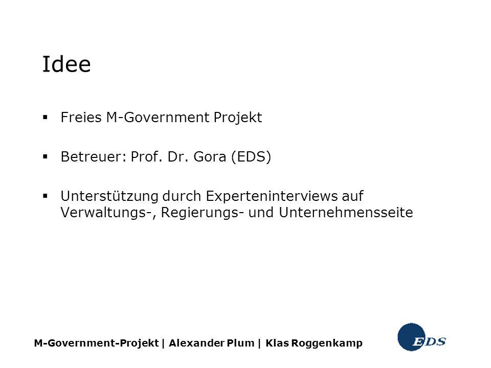 Idee Freies M-Government Projekt Betreuer: Prof. Dr. Gora (EDS) Unterstützung durch Experteninterviews auf Verwaltungs-, Regierungs- und Unternehmenss