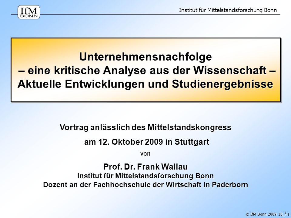 Institut für Mittelstandsforschung Bonn © IfM Bonn 2009 18_f-1 Unternehmensnachfolge – eine kritische Analyse aus der Wissenschaft – Aktuelle Entwickl