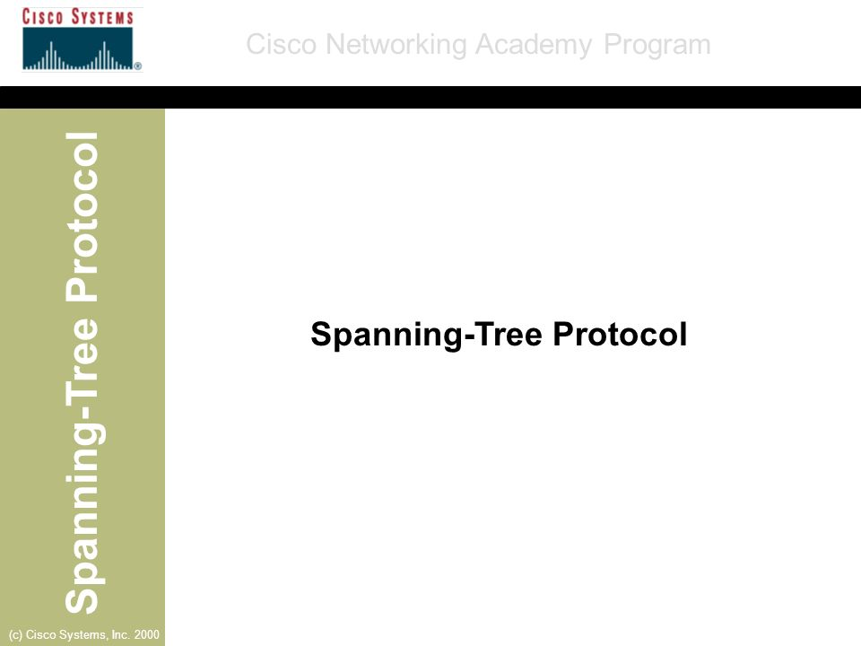 Spanning-Tree Protocol Cisco Networking Academy Program (c) Cisco Systems, Inc. 2000 Spanning-Tree Protocol