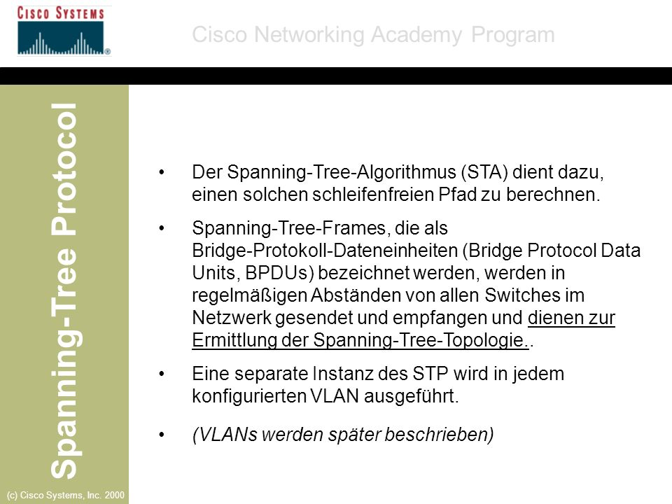 Spanning-Tree Protocol Cisco Networking Academy Program (c) Cisco Systems, Inc. 2000 Der Spanning-Tree-Algorithmus (STA) dient dazu, einen solchen sch