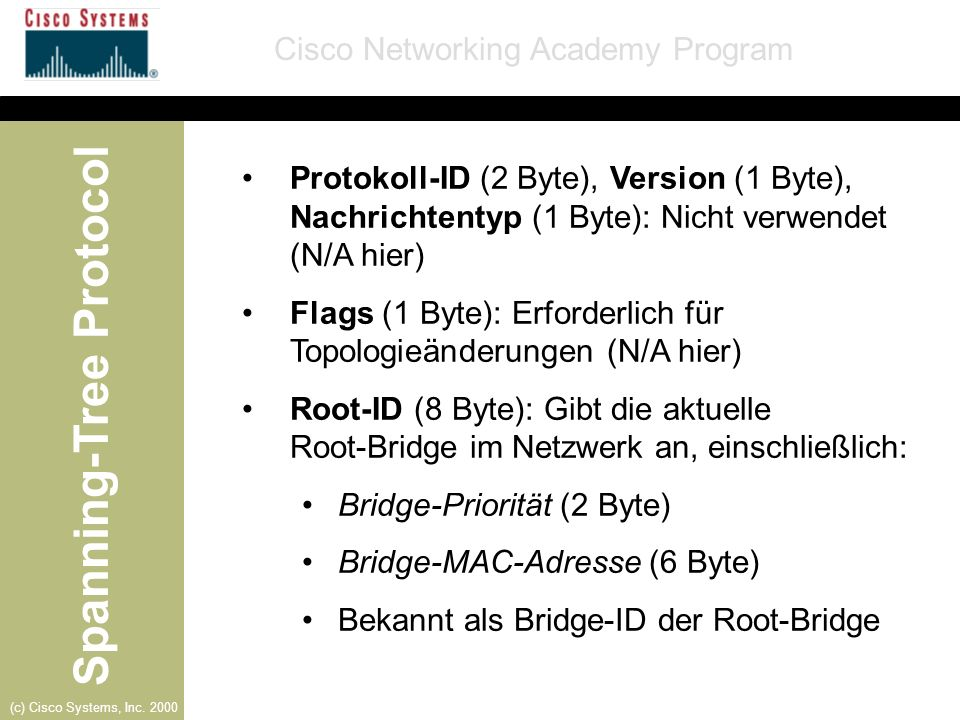 Spanning-Tree Protocol Cisco Networking Academy Program (c) Cisco Systems, Inc. 2000 Protokoll-ID (2 Byte), Version (1 Byte), Nachrichtentyp (1 Byte):