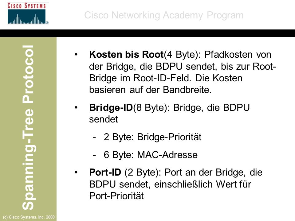 Spanning-Tree Protocol Cisco Networking Academy Program (c) Cisco Systems, Inc. 2000 Kosten bis Root(4 Byte): Pfadkosten von der Bridge, die BDPU send