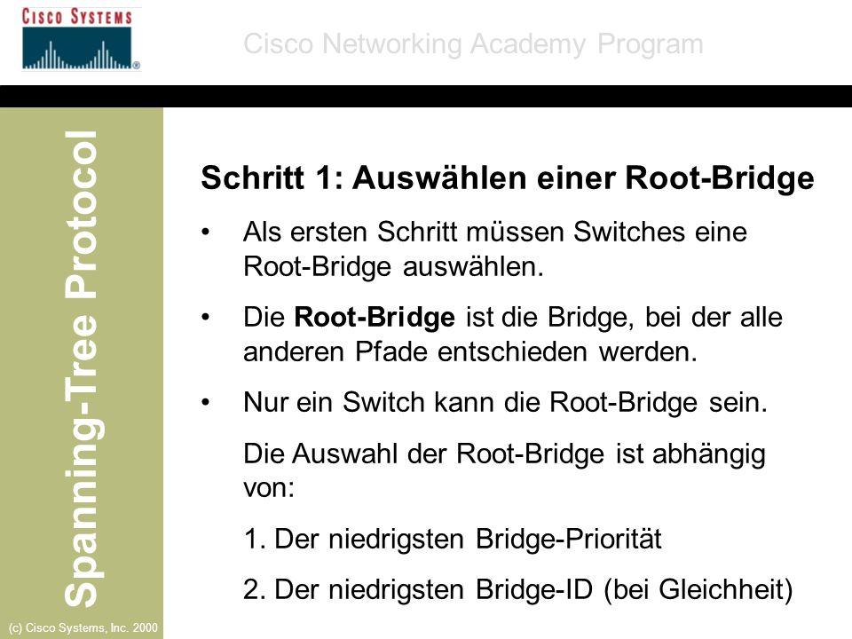 Spanning-Tree Protocol Cisco Networking Academy Program (c) Cisco Systems, Inc. 2000 Schritt 1: Auswählen einer Root-Bridge Als ersten Schritt müssen