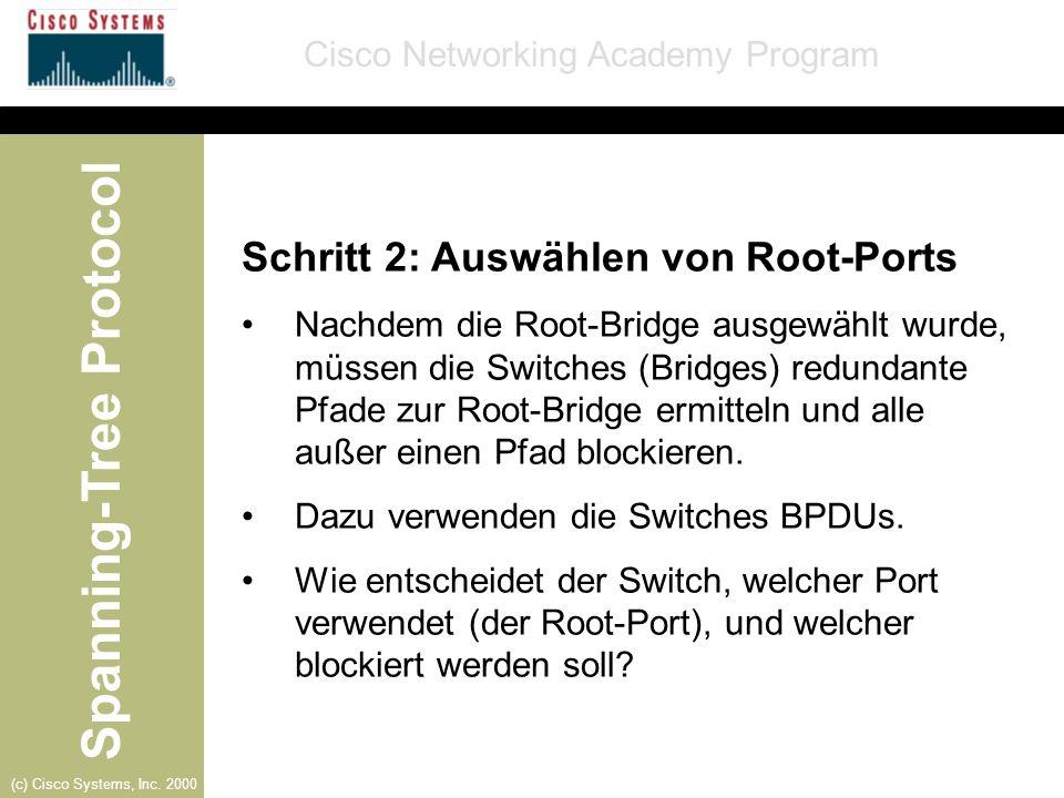 Spanning-Tree Protocol Cisco Networking Academy Program (c) Cisco Systems, Inc. 2000 Schritt 2: Auswählen von Root-Ports Nachdem die Root-Bridge ausge