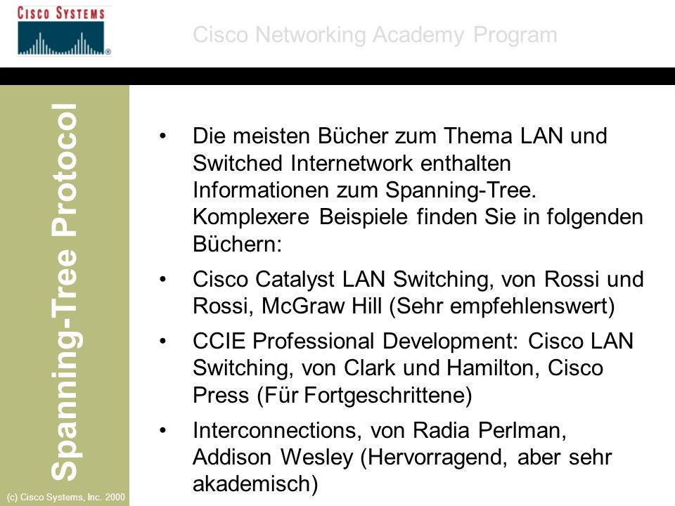 Spanning-Tree Protocol Cisco Networking Academy Program (c) Cisco Systems, Inc. 2000 Die meisten Bücher zum Thema LAN und Switched Internetwork enthal