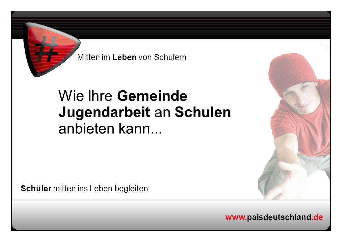 www.paisdeutschland.de Mitten im Leben von Schülern Schüler mitten ins Leben begleiten Wie Ihre Gemeinde Jugendarbeit an Schulen anbieten kann...