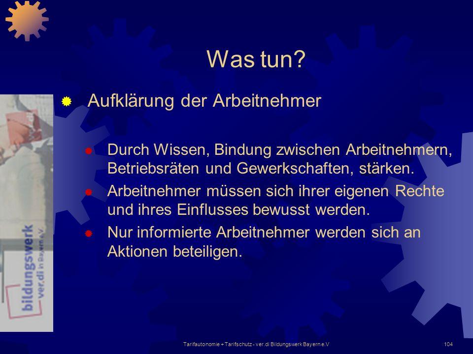 Tarifautonomie + Tarifschutz - ver.di Bildungswerk Bayern e.V104 Was tun? Aufklärung der Arbeitnehmer Durch Wissen, Bindung zwischen Arbeitnehmern, Be