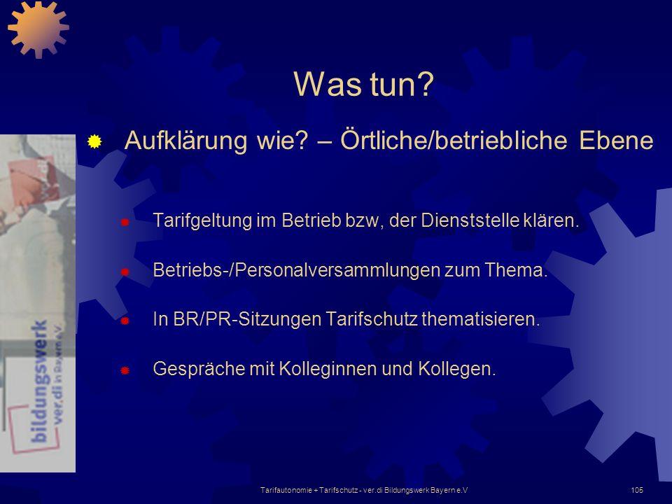 Tarifautonomie + Tarifschutz - ver.di Bildungswerk Bayern e.V105 Was tun? Aufklärung wie? – Örtliche/betriebliche Ebene Tarifgeltung im Betrieb bzw, d