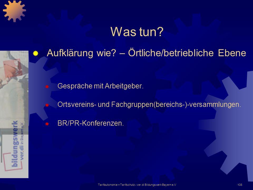 Tarifautonomie + Tarifschutz - ver.di Bildungswerk Bayern e.V106 Was tun? Aufklärung wie? – Örtliche/betriebliche Ebene Gespräche mit Arbeitgeber. Ort