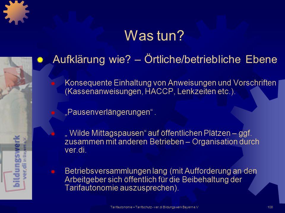 Tarifautonomie + Tarifschutz - ver.di Bildungswerk Bayern e.V108 Was tun? Aufklärung wie? – Örtliche/betriebliche Ebene Konsequente Einhaltung von Anw