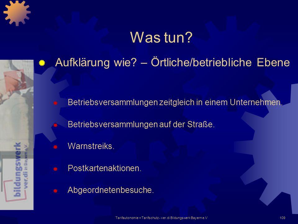 Tarifautonomie + Tarifschutz - ver.di Bildungswerk Bayern e.V109 Was tun? Aufklärung wie? – Örtliche/betriebliche Ebene Betriebsversammlungen zeitglei
