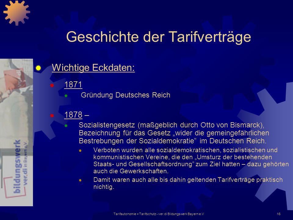 Tarifautonomie + Tarifschutz - ver.di Bildungswerk Bayern e.V16 Geschichte der Tarifverträge Wichtige Eckdaten: 1871 Gründung Deutsches Reich 1878 – S