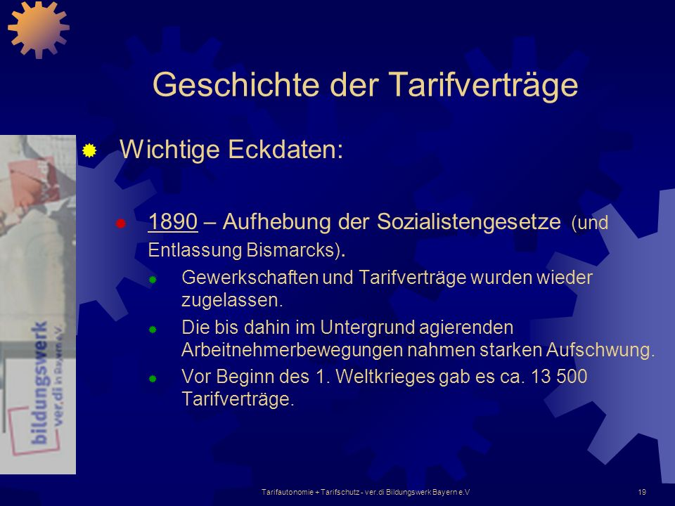 Tarifautonomie + Tarifschutz - ver.di Bildungswerk Bayern e.V19 Geschichte der Tarifverträge Wichtige Eckdaten: 1890 – Aufhebung der Sozialistengesetz