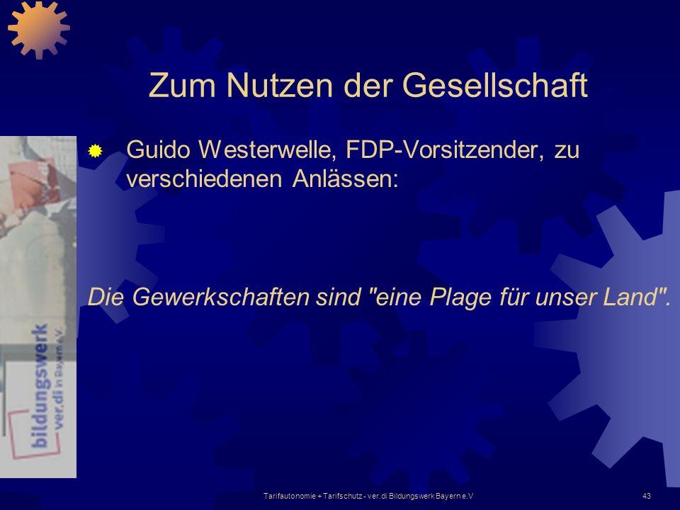 Tarifautonomie + Tarifschutz - ver.di Bildungswerk Bayern e.V43 Zum Nutzen der Gesellschaft Guido Westerwelle, FDP-Vorsitzender, zu verschiedenen Anlä