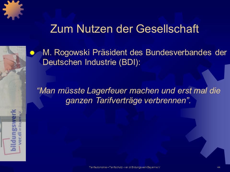 Tarifautonomie + Tarifschutz - ver.di Bildungswerk Bayern e.V44 Zum Nutzen der Gesellschaft M. Rogowski Präsident des Bundesverbandes der Deutschen In