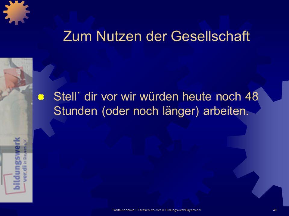 Tarifautonomie + Tarifschutz - ver.di Bildungswerk Bayern e.V48 Zum Nutzen der Gesellschaft Stell´ dir vor wir würden heute noch 48 Stunden (oder noch