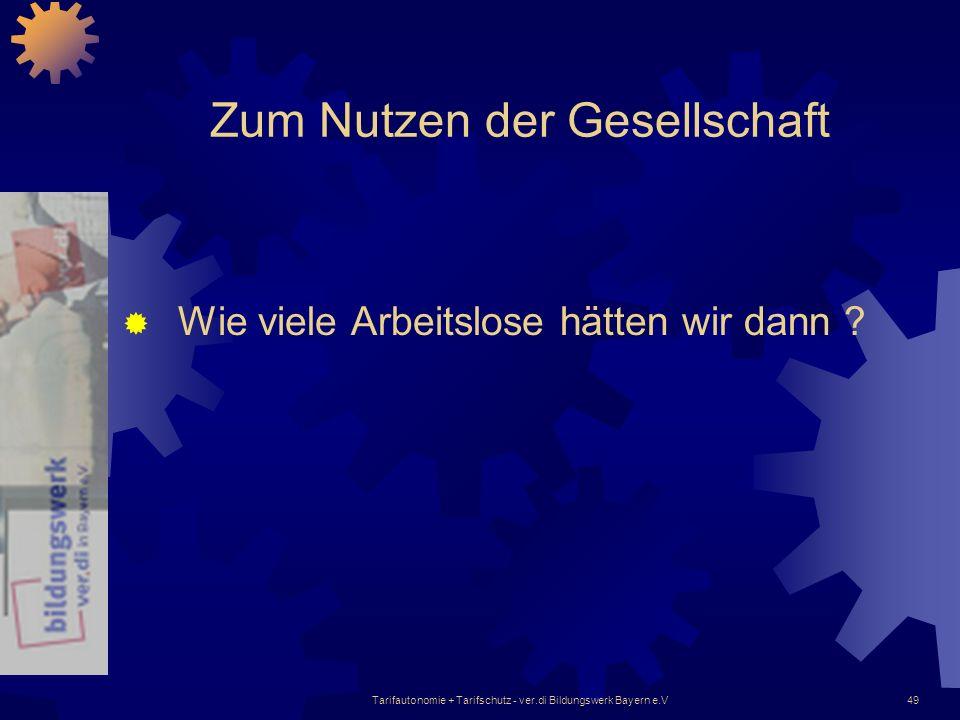 Tarifautonomie + Tarifschutz - ver.di Bildungswerk Bayern e.V49 Zum Nutzen der Gesellschaft Wie viele Arbeitslose hätten wir dann ?