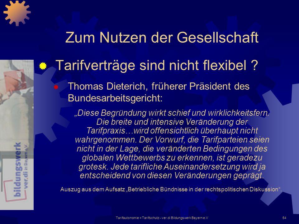 Tarifautonomie + Tarifschutz - ver.di Bildungswerk Bayern e.V54 Zum Nutzen der Gesellschaft Tarifverträge sind nicht flexibel ? Thomas Dieterich, früh