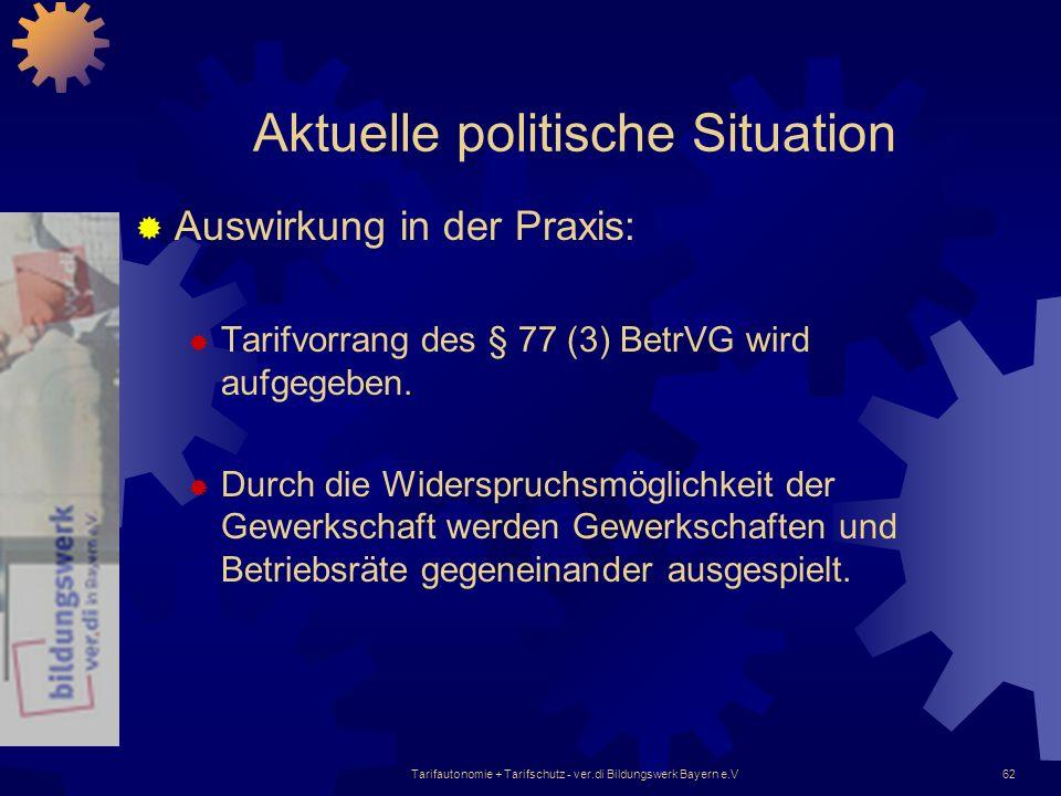 Tarifautonomie + Tarifschutz - ver.di Bildungswerk Bayern e.V62 Aktuelle politische Situation Auswirkung in der Praxis: Tarifvorrang des § 77 (3) Betr
