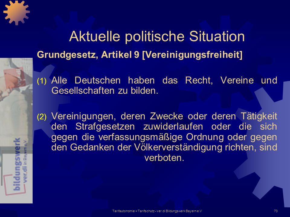 Tarifautonomie + Tarifschutz - ver.di Bildungswerk Bayern e.V73 Aktuelle politische Situation Grundgesetz, Artikel 9 [Vereinigungsfreiheit] (1) Alle D